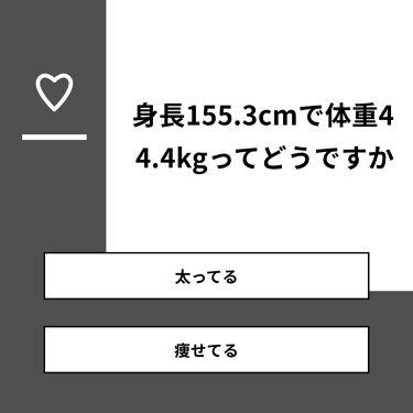 鮎 on LIPS 「【質問】身長155.3cmで体重44.4kgってどうですか【回..」(1枚目)